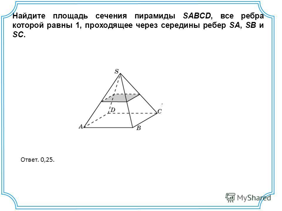 Найдите площадь сечения пирамиды SABCD, все ребра которой равны 1, проходящее через середины ребер SA, SB и SC. Ответ. 0,25.