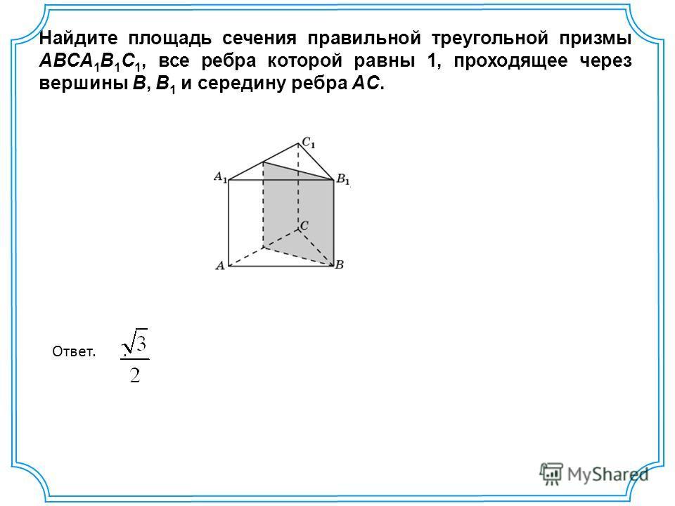 Найдите площадь сечения правильной треугольной призмы ABCA 1 B 1 C 1, все ребра которой равны 1, проходящее через вершины B, B 1 и середину ребра AC. Ответ..