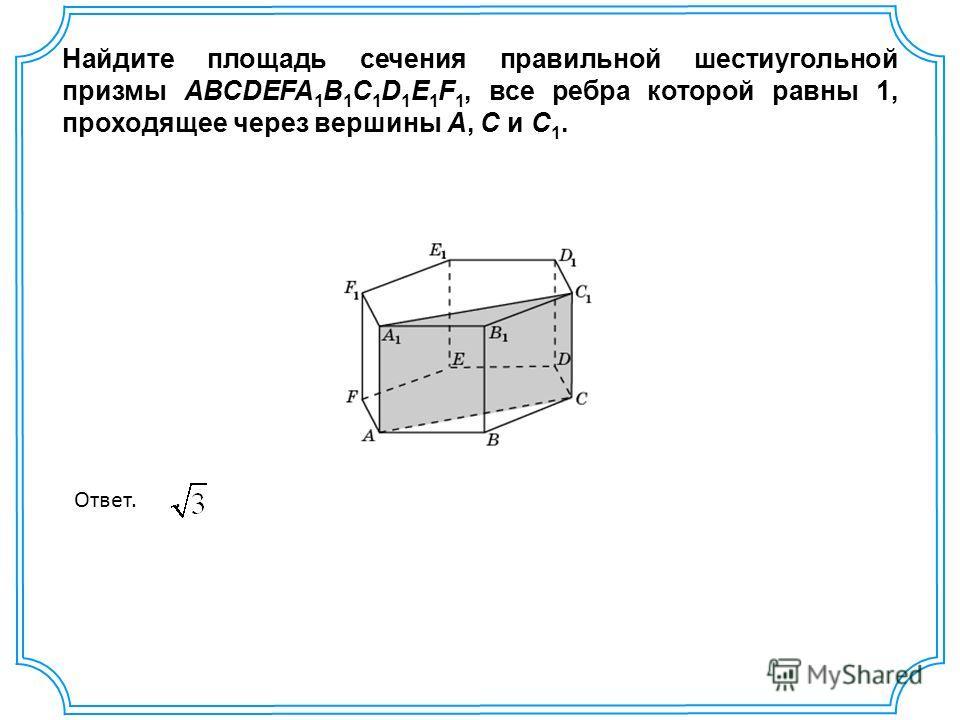 Найдите площадь сечения правильной шестиугольной призмы ABCDEFA 1 B 1 C 1 D 1 E 1 F 1, все ребра которой равны 1, проходящее через вершины A, C и C 1. Ответ..