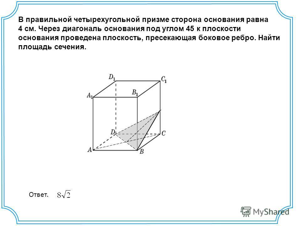В правильной четырехугольной призме сторона основания равна 4 см. Через диагональ основания под углом 45 к плоскости основания проведена плоскость, пресекающая боковое ребро. Найти площадь сечения. Ответ.