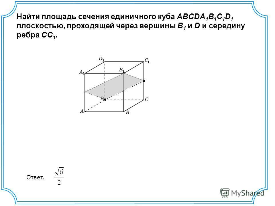 Найти площадь сечения единичного куба ABCDA 1 B 1 C 1 D 1 плоскостью, проходящей через вершины B 1 и D и середину ребра CC 1. Ответ.
