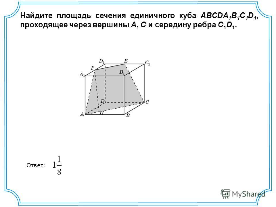 Найдите площадь сечения единичного куба ABCDA 1 B 1 C 1 D 1, проходящее через вершины A, C и середину ребра С 1 D 1. Ответ: