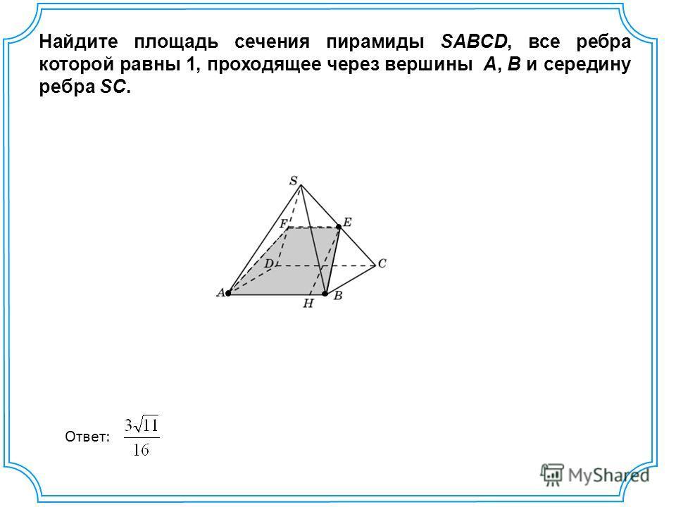 Найдите площадь сечения пирамиды SABCD, все ребра которой равны 1, проходящее через вершины A, B и середину ребра SC. Ответ: