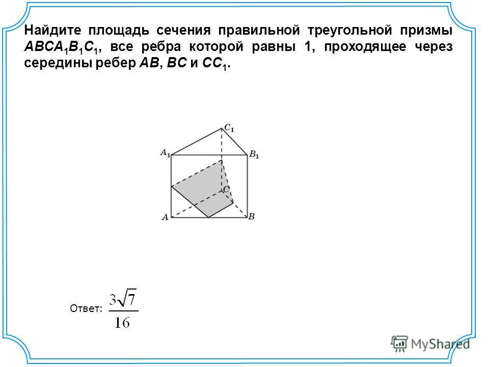 Найдите площадь сечения правильной треугольной призмы ABCA 1 B 1 C 1, все ребра которой равны 1, проходящее через середины ребер AB, BC и CC 1. Ответ: