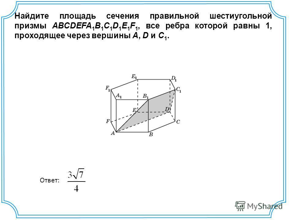Найдите площадь сечения правильной шестиугольной призмы ABCDEFA 1 B 1 C 1 D 1 E 1 F 1, все ребра которой равны 1, проходящее через вершины A, D и C 1. Ответ: