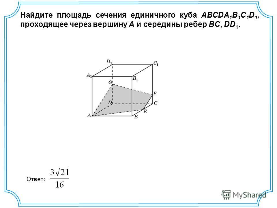 Найдите площадь сечения единичного куба ABCDA 1 B 1 C 1 D 1, проходящее через вершину A и середины ребер BC, DD 1. Ответ: