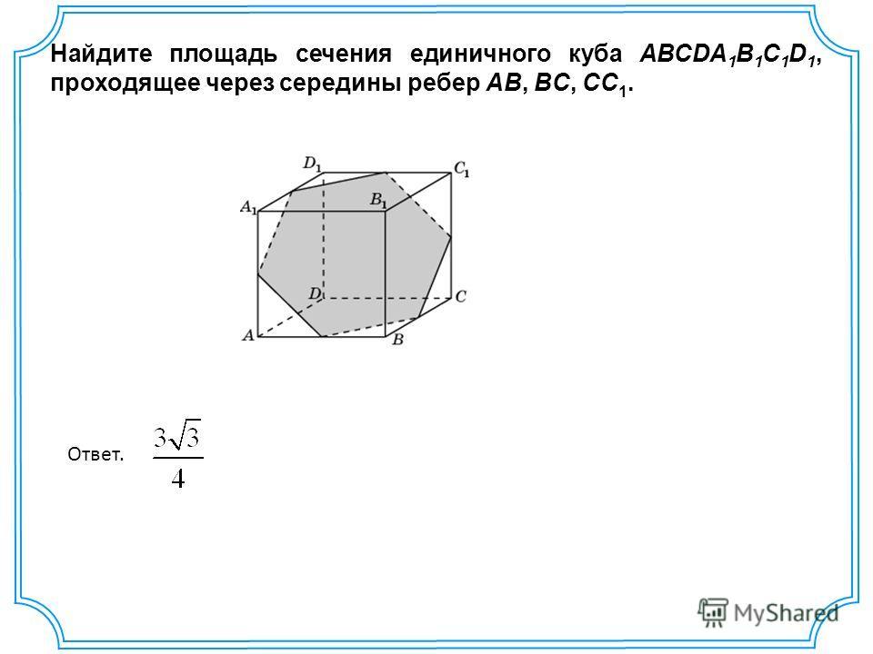 Найдите площадь сечения единичного куба ABCDA 1 B 1 C 1 D 1, проходящее через середины ребер AB, BC, CC 1. Ответ.