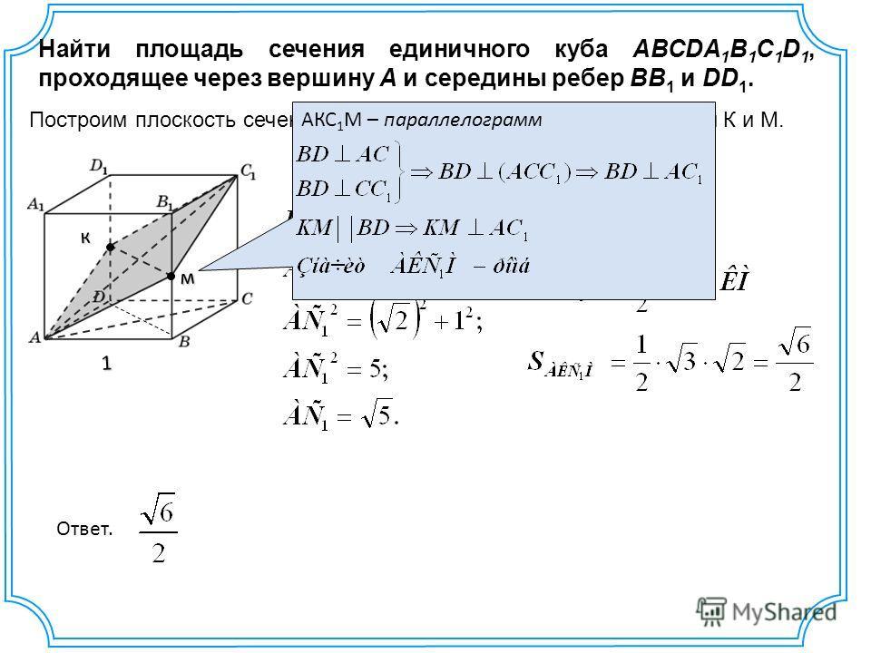 Ответ. Найти площадь сечения единичного куба ABCDA 1 B 1 C 1 D 1, проходящее через вершину A и середины ребер BB 1 и DD 1. 1 к м Построим плоскость сечения, проходящее через вершину A и точки К и М. КМ = BD = АС = АКС 1 М – параллелограмм