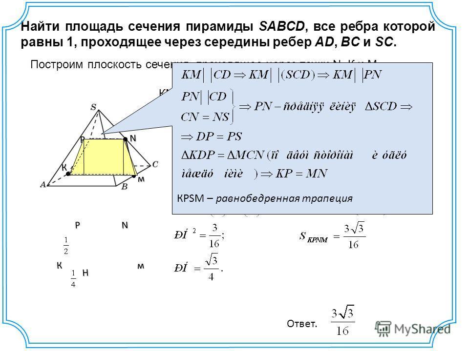 Найти площадь сечения пирамиды SABCD, все ребра которой равны 1, проходящее через середины ребер AD, BC и SC. м К N Построим плоскость сечения, проходящее через точки N, К и М. Р КМ= АВ =1, PN= DC=КР= МN= AS = м N Р К H КPSМ – равнобедренная трапеция