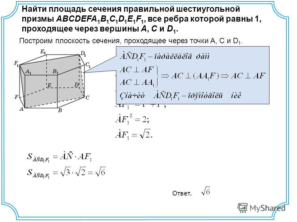 Найти площадь сечения правильной шестиугольной призмы ABCDEFA 1 B 1 C 1 D 1 E 1 F 1, все ребра которой равны 1, проходящее через вершины A, C и D 1. Построим плоскость сечения, проходящее через точки A, C и D 1. Ответ.