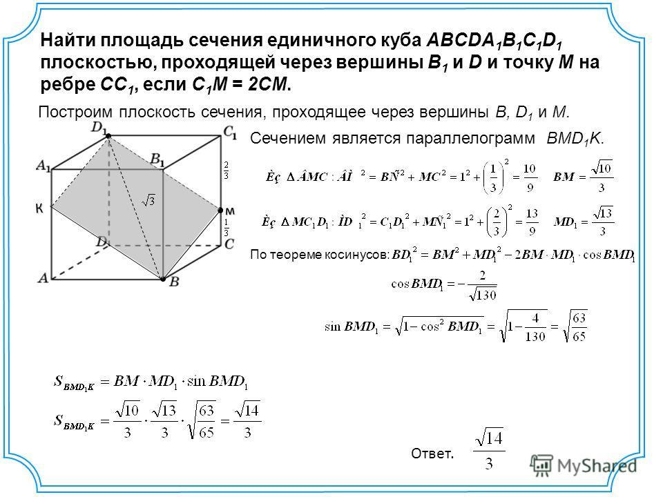 Найти площадь сечения единичного куба ABCDA 1 B 1 C 1 D 1 плоскостью, проходящей через вершины B 1 и D и точку M на ребре CC 1, если C 1 M = 2CM. м К Построим плоскость сечения, проходящее через вершины B, D 1 и M. Сечением является параллелограмм BM