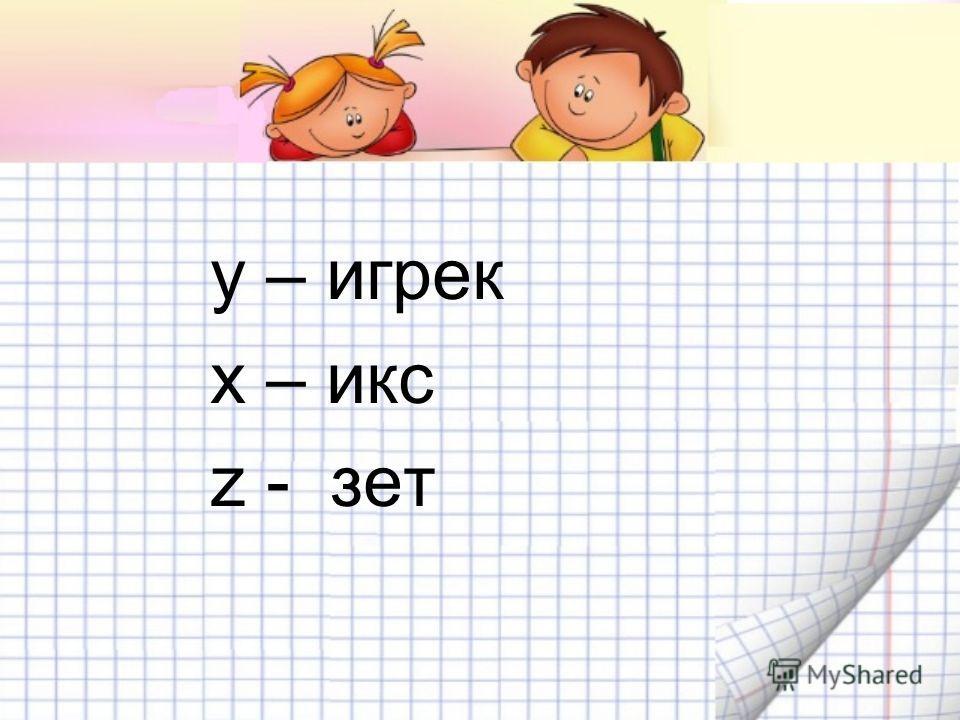 у – игрек х – икс z - зет