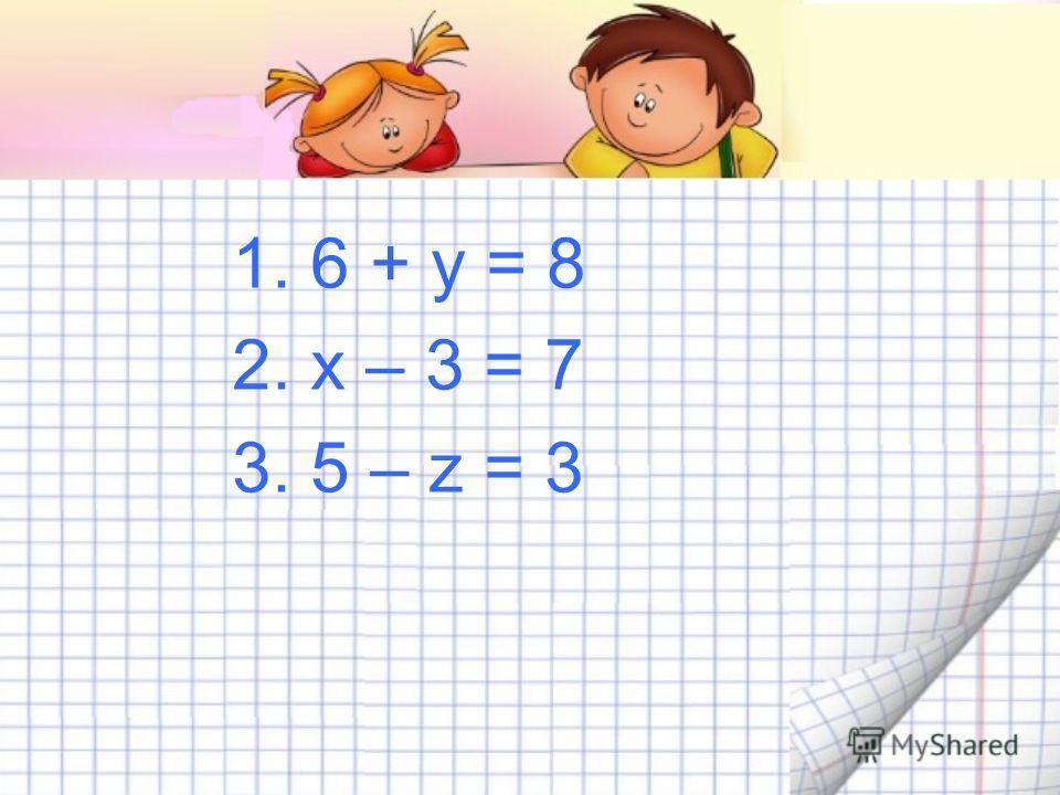 1. 6 + у = 8 2. х – 3 = 7 3. 5 – z = 3