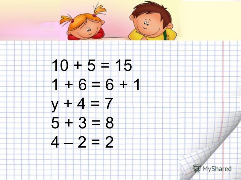 10 + 5 = 15 1 + 6 = 6 + 1 у + 4 = 7 5 + 3 = 8 4 – 2 = 2