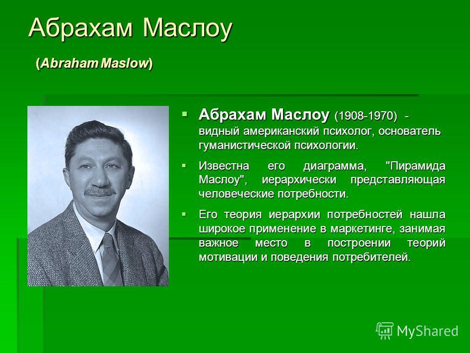 Абрахам Маслоу (Abraham Maslow) Абрахам Маслоу (1908-1970) - видный американский психолог, основатель гуманистической психологии. Абрахам Маслоу (1908-1970) - видный американский психолог, основатель гуманистической психологии. Известна его диаграмма