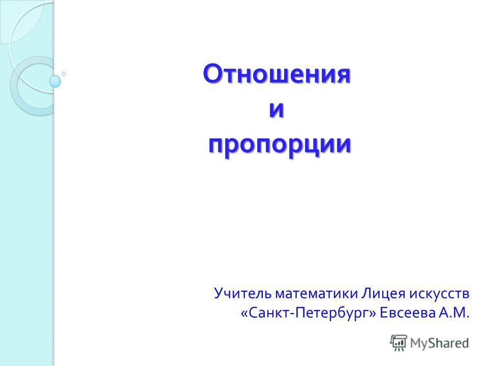 Отношения и пропорции Учитель математики Лицея искусств « Санкт - Петербург » Евсеева А. М.