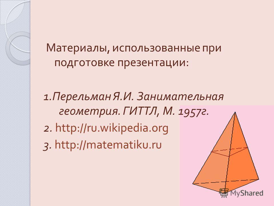 Материалы, использованные при подготовке презентации : 1. Перельман Я. И. Занимательная геометрия. ГИТТЛ, М. 1957 г. 2. http://ru.wikipedia.org 3. http://matematiku.ru
