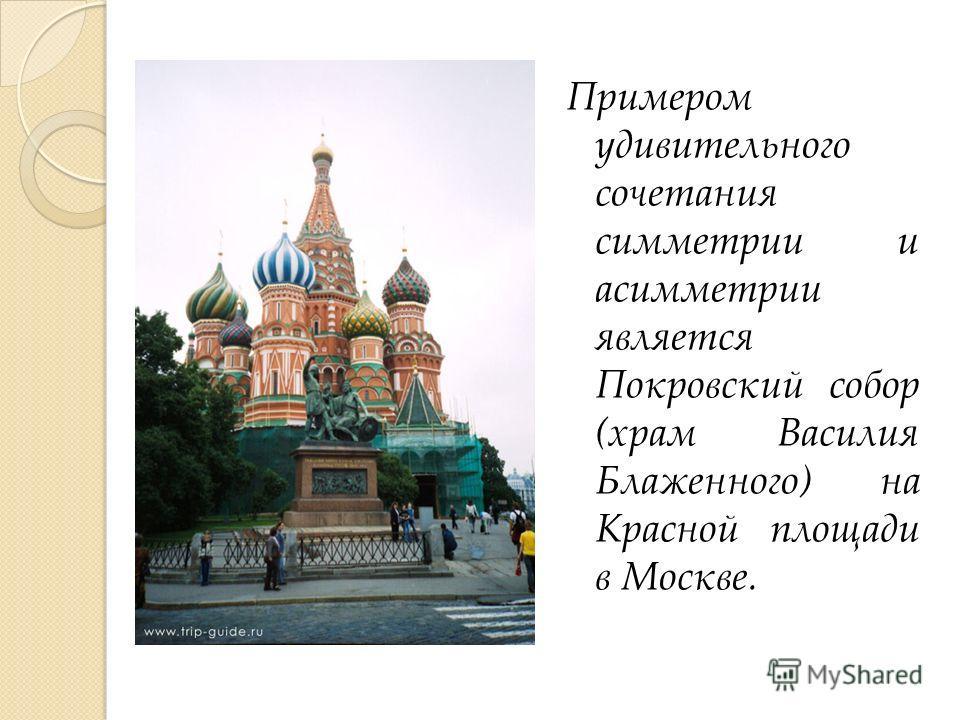 Примером удивительного сочетания симметрии и асимметрии является Покровский собор (храм Василия Блаженного) на Красной площади в Москве.