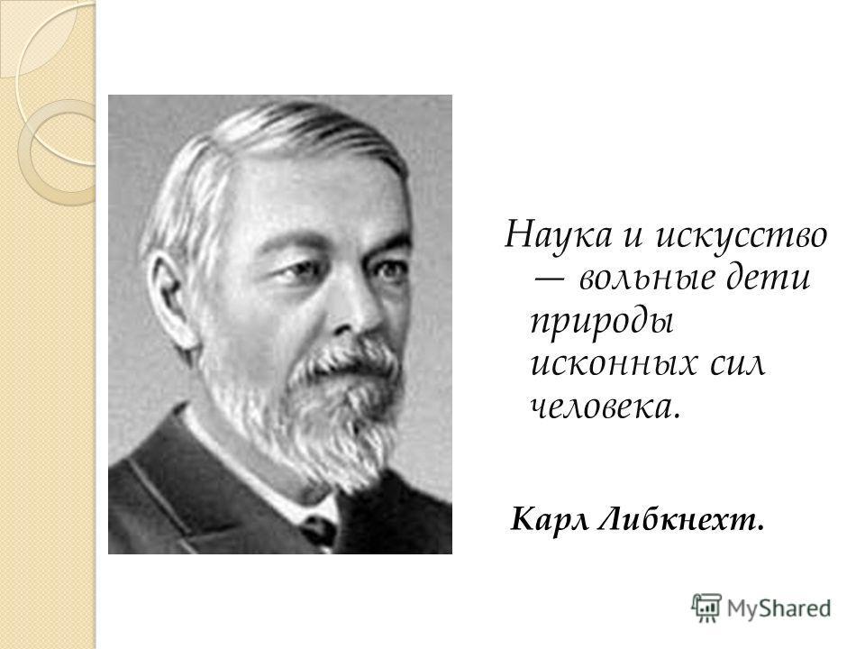 Наука и искусство вольные дети природы исконных сил человека. Карл Либкнехт.