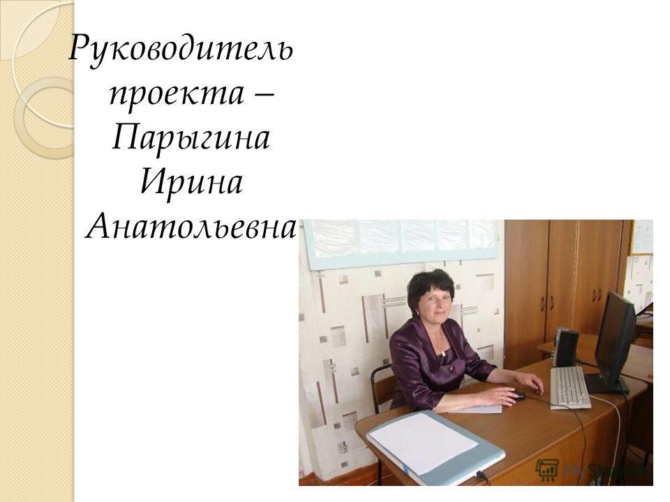 Руководитель проекта – Парыгина Ирина Анатольевна