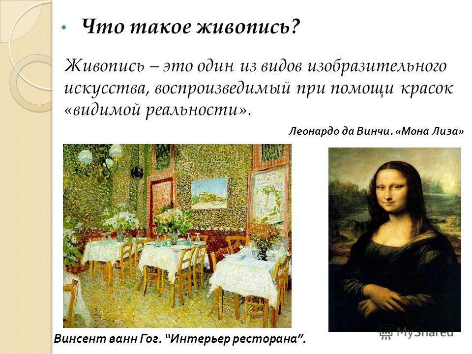 Леонардо да Винчи. « Мона Лиза » Живопись – это один из видов изобразительного искусства, воспроизведимый при помощи красок «видимой реальности». Винсент ванн Гог. Интерьер ресторана. Что такое живопись?