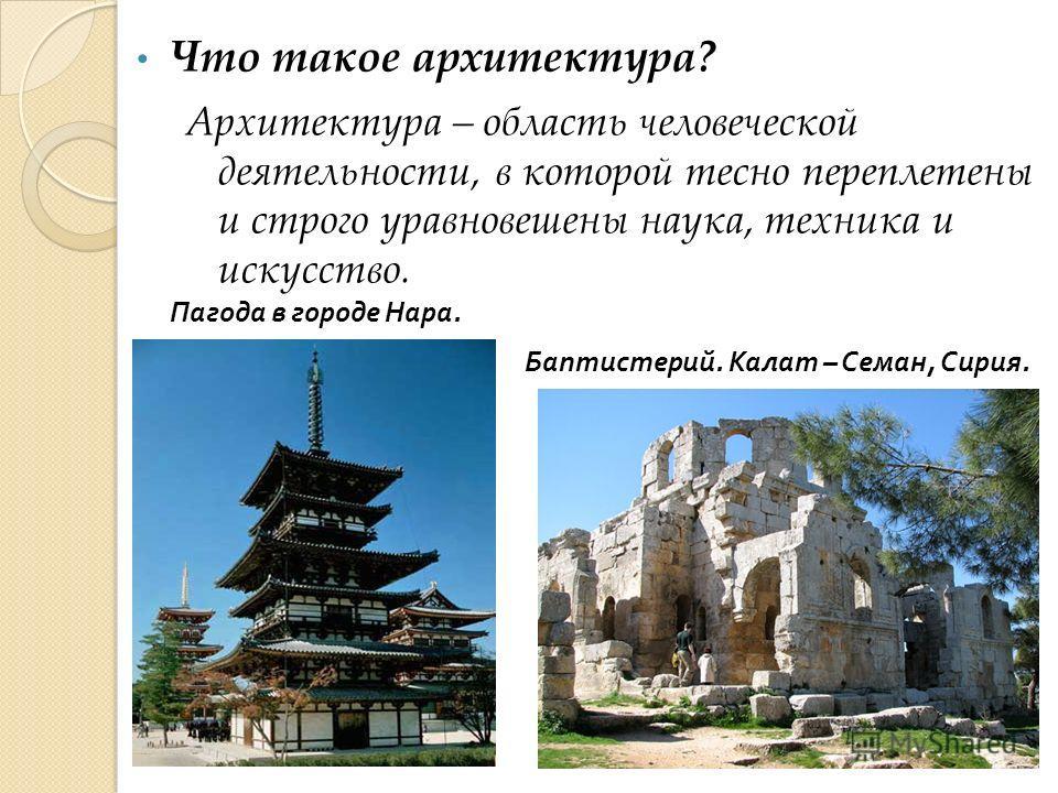 Пагода в городе Нара. Баптистерий. Калат – Семан, Сирия. Архитектура – область человеческой деятельности, в которой тесно переплетены и строго уравновешены наука, техника и искусство. Что такое архитектура?