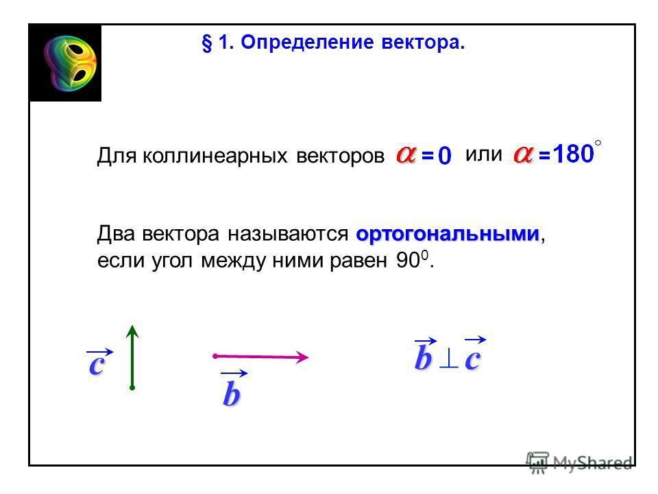 ортогональными Два вектора называются ортогональными, если угол между ними равен 90 0. bc Для коллинеарных векторов или b c § 1. Определение вектора.