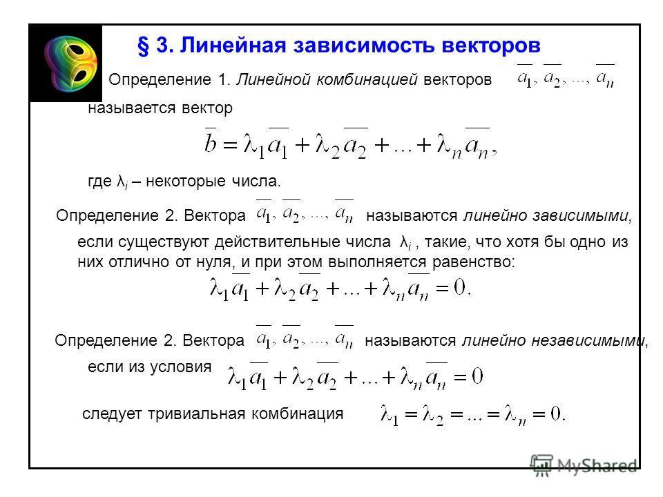 § 3. Линейная зависимость векторов Определение 1. Линейной комбинацией векторов называется вектор где λ i – некоторые числа. Определение 2. Вектора называются линейно зависимыми, если существуют действительные числа λ i, такие, что хотя бы одно из ни