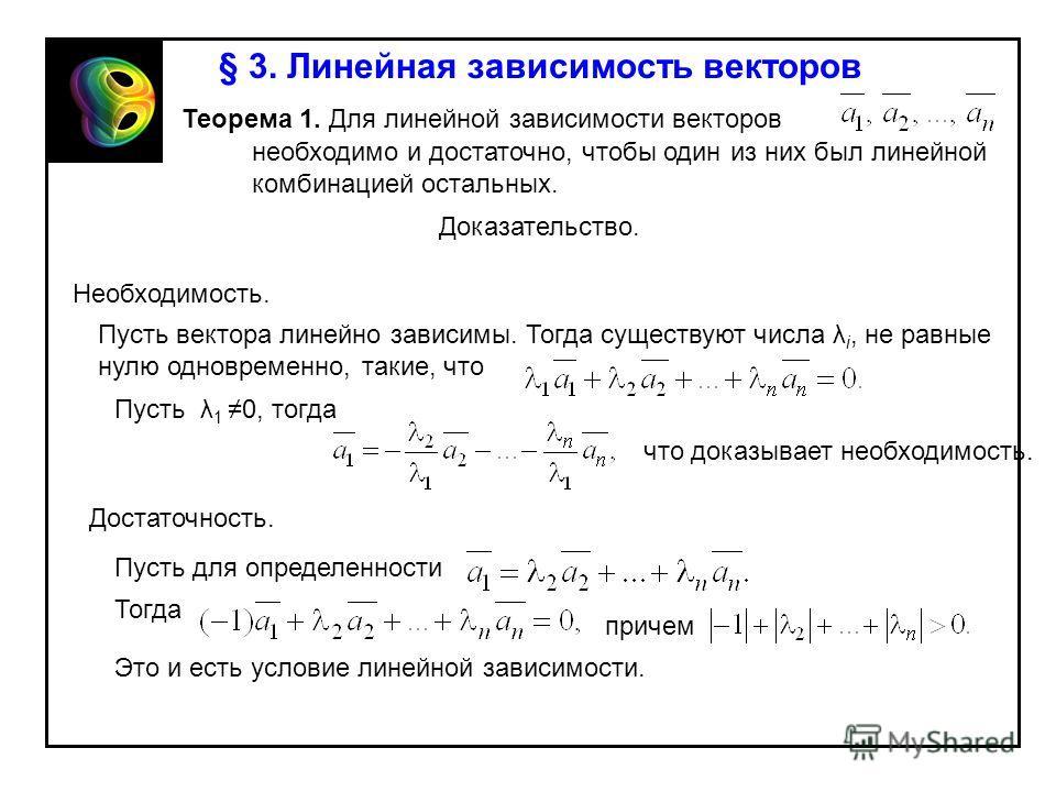 § 3. Линейная зависимость векторов Теорема 1. Для линейной зависимости векторов необходимо и достаточно, чтобы один из них был линейной комбинацией остальных. Доказательство. Необходимость. Пусть вектора линейно зависимы. Тогда существуют числа λ i,