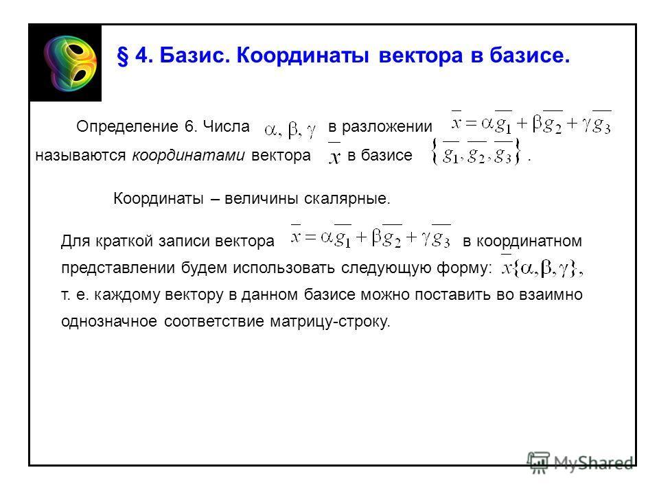 § 4. Базис. Координаты вектора в базисе. Определение 6. Числа в разложении называются координатами вектора в базисе. Координаты – величины скалярные. Для краткой записи вектора в координатном представлении будем использовать следующую форму: т. е. ка