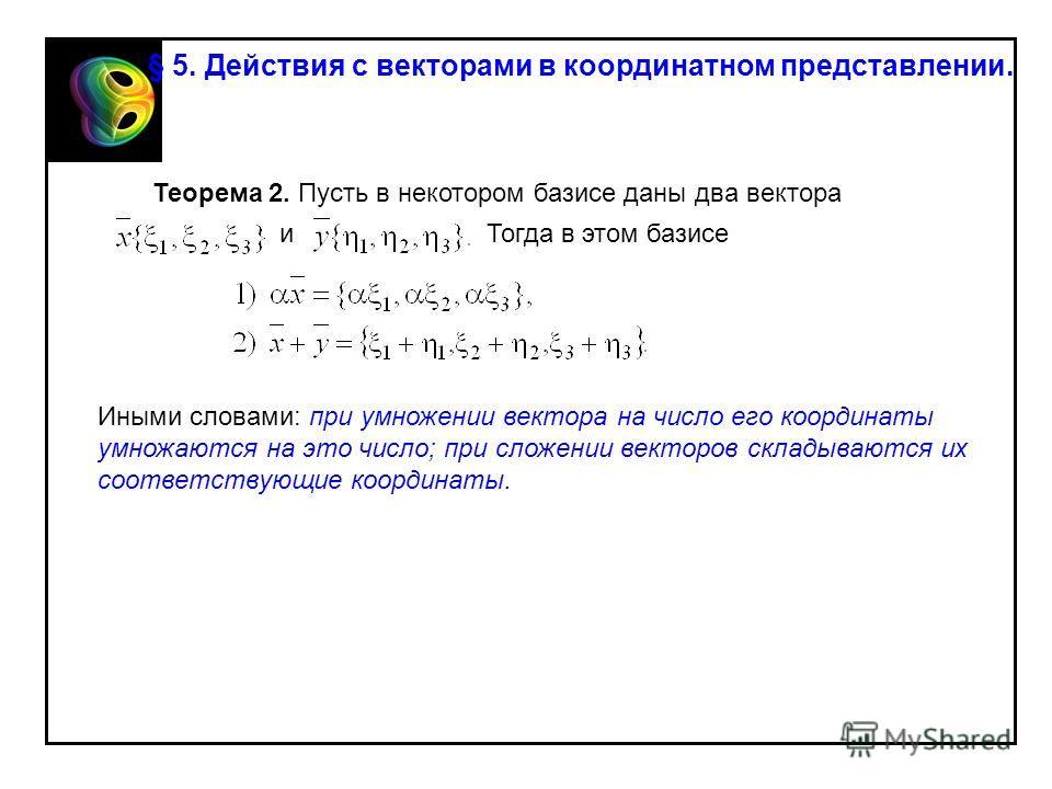 Теорема 2. Пусть в некотором базисе даны два вектора иТогда в этом базисе Иными словами: при умножении вектора на число его координаты умножаются на это число; при сложении векторов складываются их соответствующие координаты. § 5. Действия с векторам