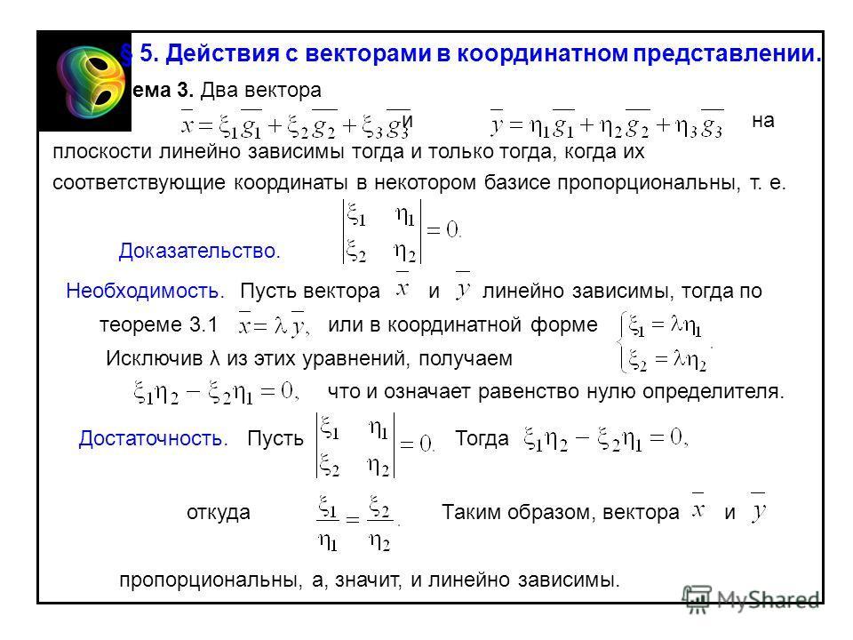 Теорема 3. Два вектора и на плоскости линейно зависимы тогда и только тогда, когда их соответствующие координаты в некотором базисе пропорциональны, т. е. Доказательство. Необходимость.Пусть вектораилинейно зависимы, тогда по теореме 3.1или в координ