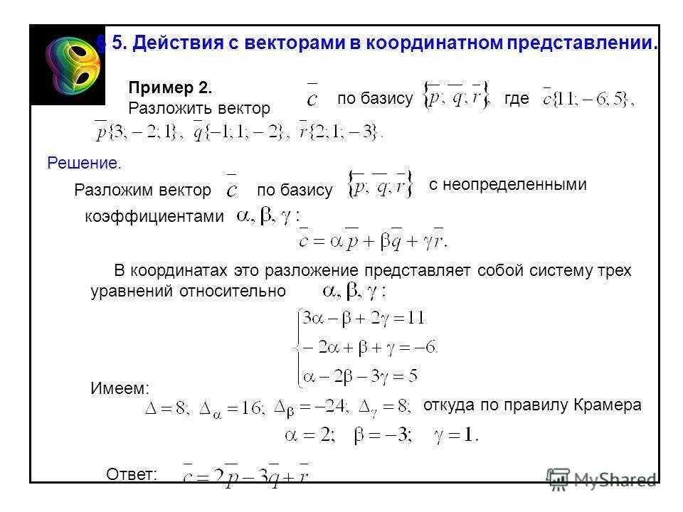 Пример 2. Разложить вектор по базисугде Решение. Разложим векторпо базису с неопределенными коэффициентами В координатах это разложение представляет собой систему трех уравнений относительно Имеем: откуда по правилу Крамера Ответ: § 5. Действия с век