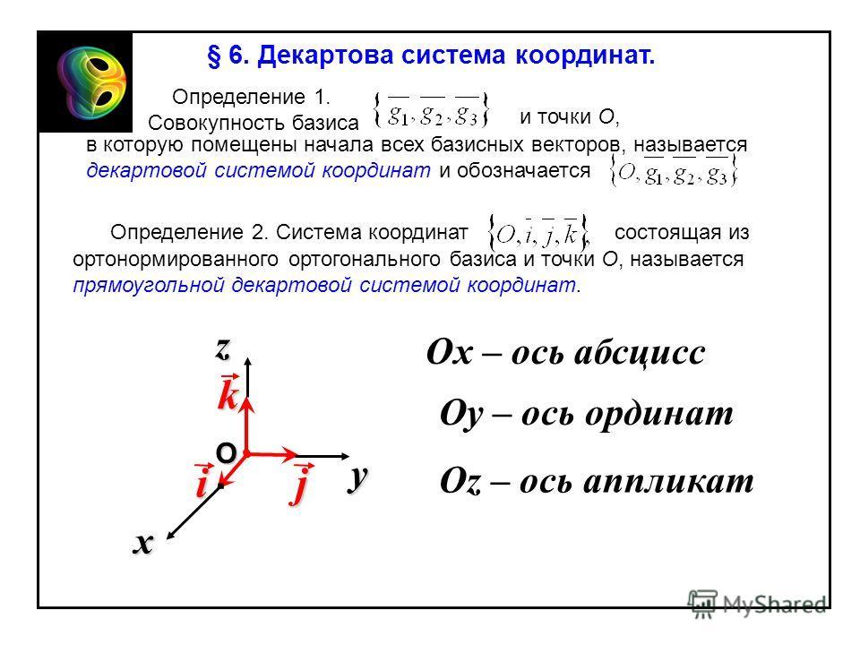 § 6. Декартова система координат. Определение 1. Совокупность базиса и точки О, в которую помещены начала всех базисных векторов, называется декартовой системой координат и обозначается Определение 2. Система координатсостоящая из ортонормированного