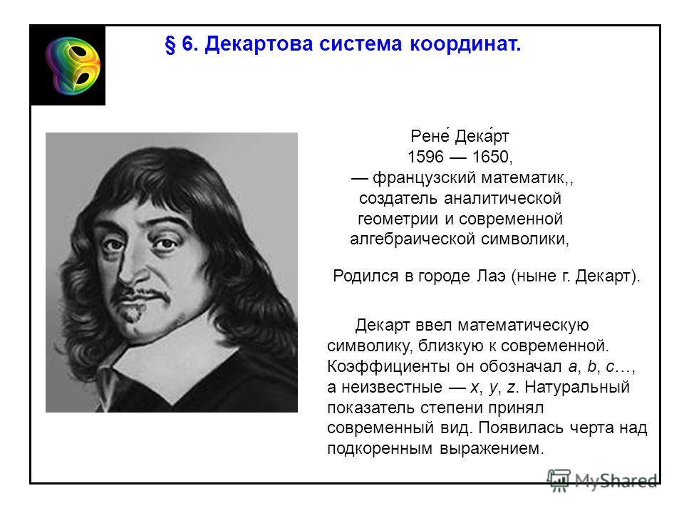 § 6. Декартова система координат. Рене́ Дека́рт 1596 1650, французский математик,, создатель аналитической геометрии и современной алгебраической символики, Декарт ввел математическую символику, близкую к современной. Коэффициенты он обозначал a, b,