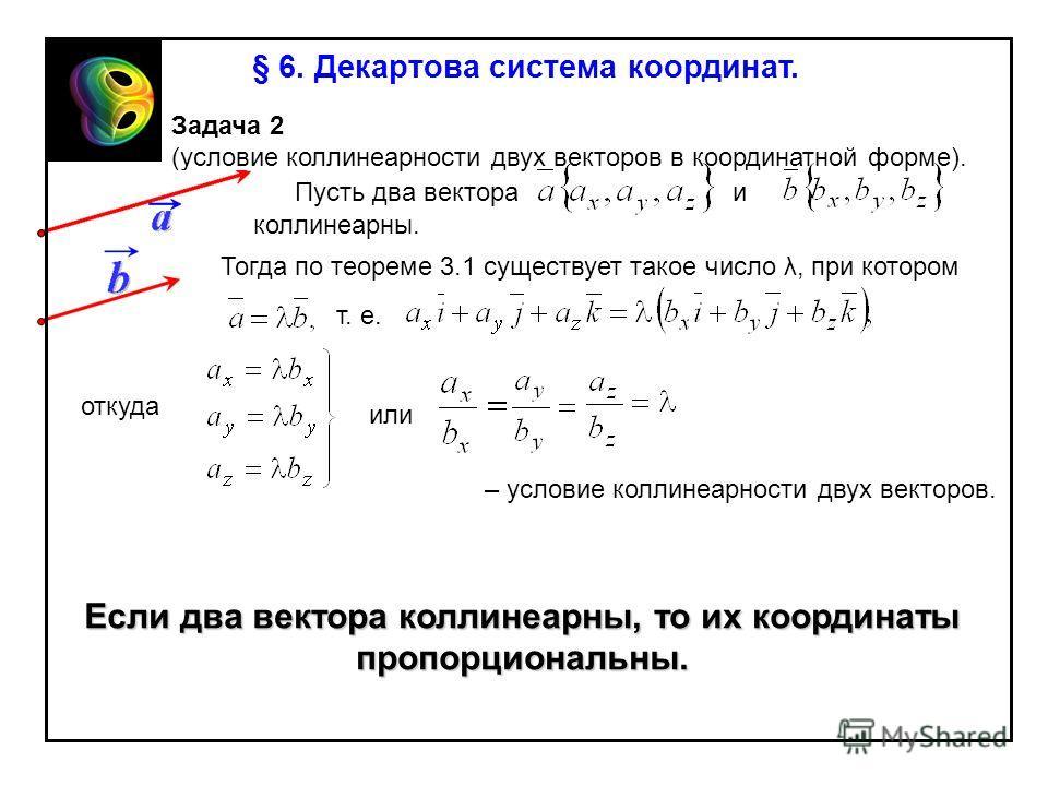 Задача 2 (условие коллинеарности двух векторов в координатной форме). Пусть два вектораи коллинеарны. т. е. откуда или – условие коллинеарности двух векторов. Если два вектора коллинеарны, то их координаты пропорциональны. Тогда по теореме 3.1 сущест