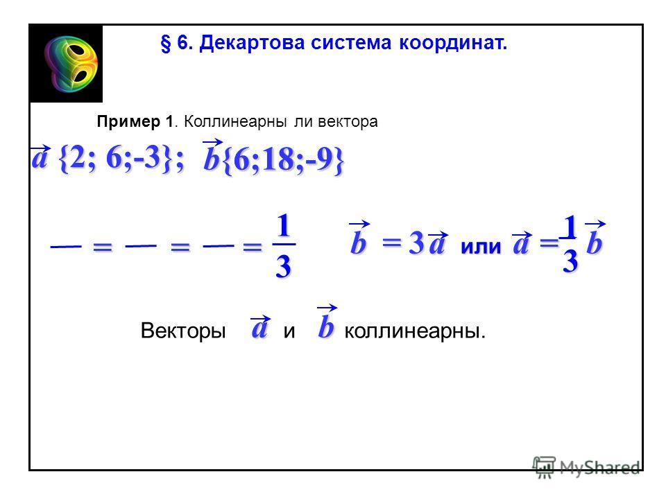 Пример 1. Коллинеарны ли вектора a {2; 6;-3}; 6 6 18 18 -9 -9 b{6;18;-9} 1 3 === Векторы и коллинеарны. ab § 6. Декартова система координат. = 3 bba или a = 1 3
