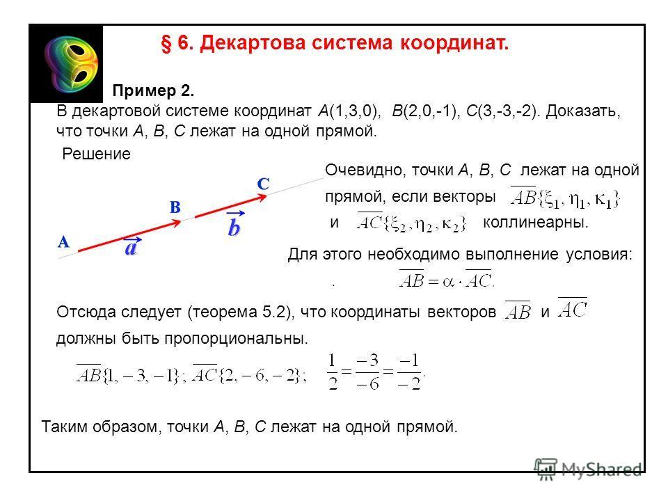 § 6. Декартова система координат. Пример 2. В декартовой системе координат A(1,3,0), B(2,0,-1), C(3,-3,-2). Доказать, что точки A, B, C лежат на одной прямой. Решение Очевидно, точки A, B, C лежат на одной прямой, если векторы иколлинеарны. Для этого