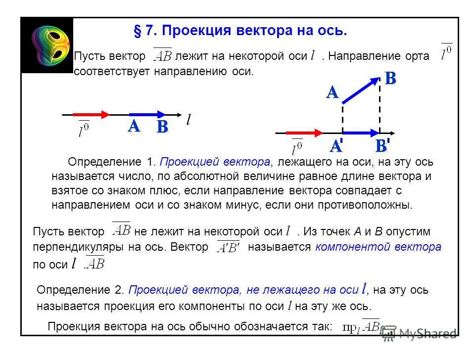 § 7. Проекция вектора на ось. Пусть вектор лежит на некоторой оси l. Направление орта соответствует направлению оси. l Определение 1. Проекцией вектора, лежащего на оси, на эту ось называется число, по абсолютной величине равное длине вектора и взято