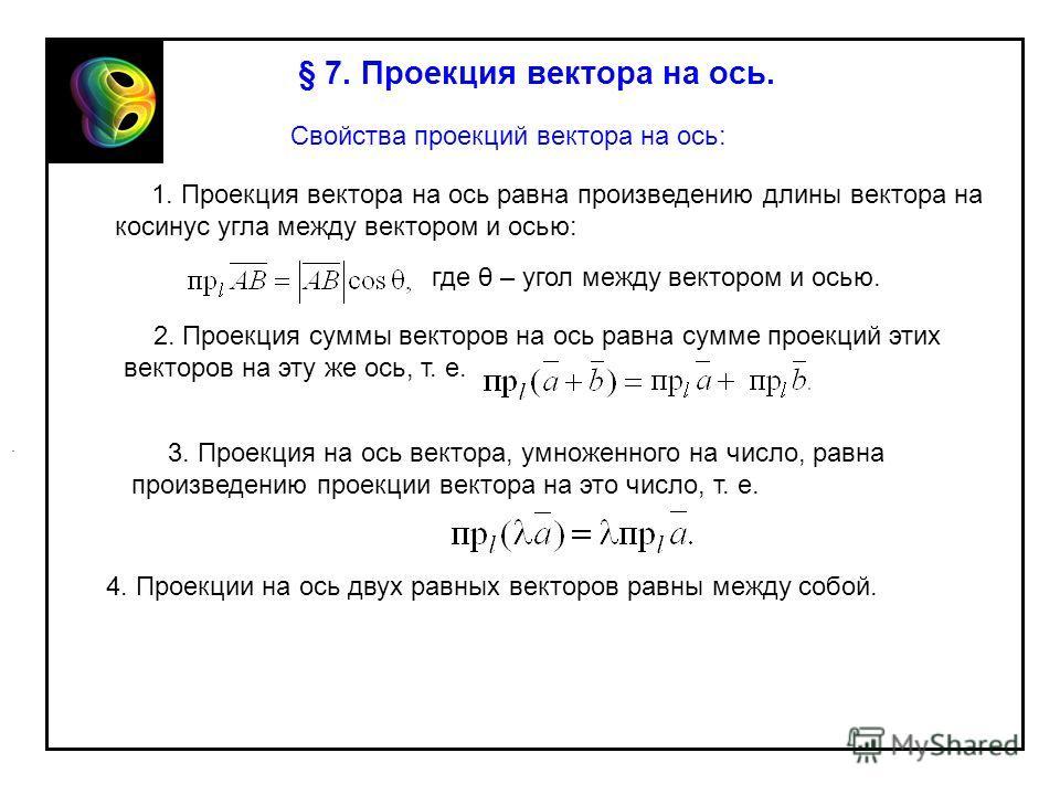 § 7. Проекция вектора на ось. Свойства проекций вектора на ось: 1. Проекция вектора на ось равна произведению длины вектора на косинус угла между вектором и осью: где θ – угол между вектором и осью. 2. Проекция суммы векторов на ось равна сумме проек