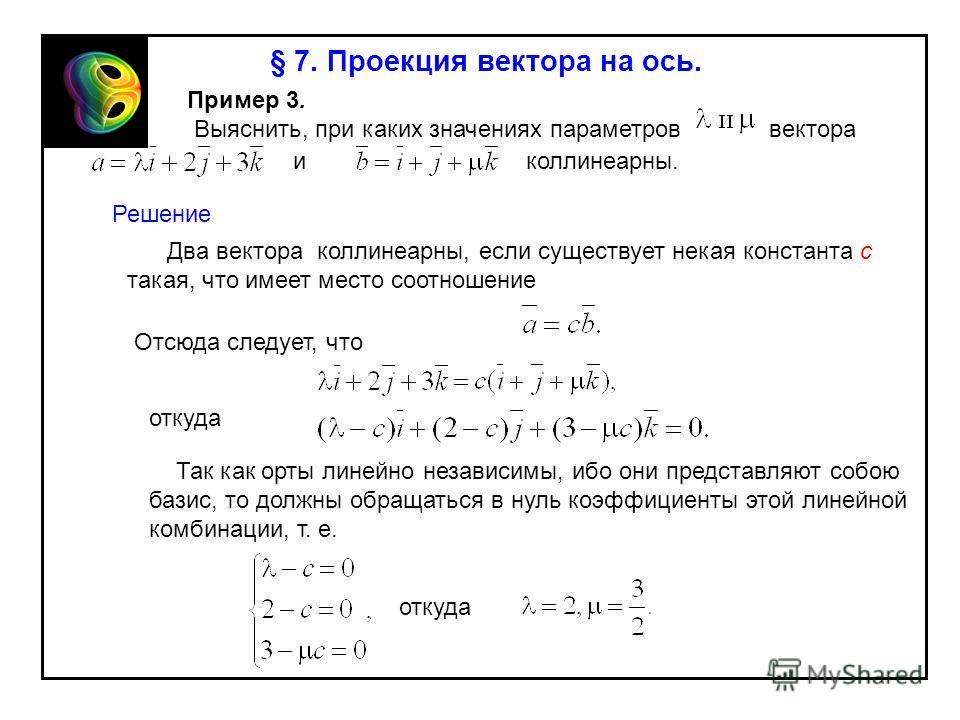 § 7. Проекция вектора на ось. Пример 3. Выяснить, при каких значениях параметров вектора Решение Два вектора коллинеарны, если существует некая константа c такая, что имеет место соотношение Отсюда следует, что откуда Так как орты линейно независимы,