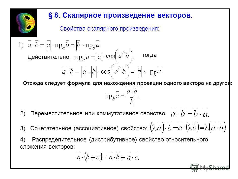 § 8. Скалярное произведение векторов. Свойства скалярного произведения: Действительно, Отсюда следует формула для нахождения проекции одного вектора на другой: тогда 2) Переместительное или коммутативное свойство: 3) Сочетательное (ассоциативное) сво