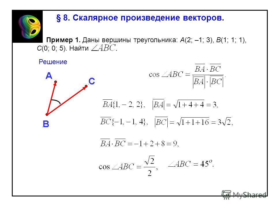 § 8. Скалярное произведение векторов. Пример 1. Даны вершины треугольника: A(2; –1; 3), B(1; 1; 1), C(0; 0; 5). Найти Решение