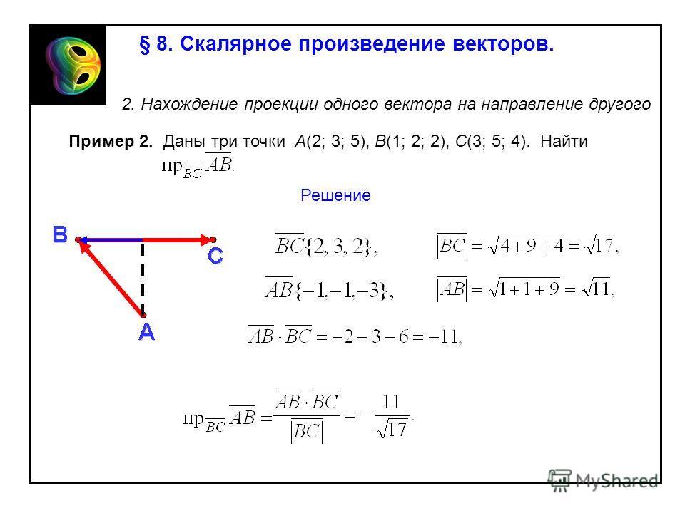 § 8. Скалярное произведение векторов. 2. Нахождение проекции одного вектора на направление другого Пример 2. Даны три точки A(2; 3; 5), B(1; 2; 2), C(3; 5; 4). Найти Решение
