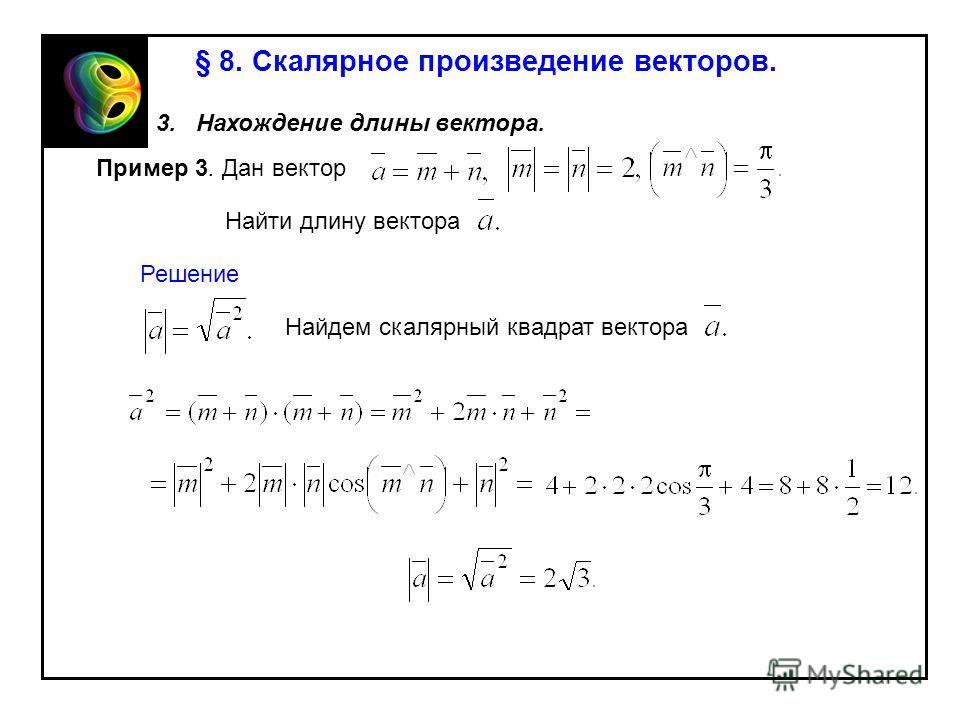 § 8. Скалярное произведение векторов. 3. Нахождение длины вектора. Пример 3. Дан вектор Найти длину вектора Решение Найдем скалярный квадрат вектора