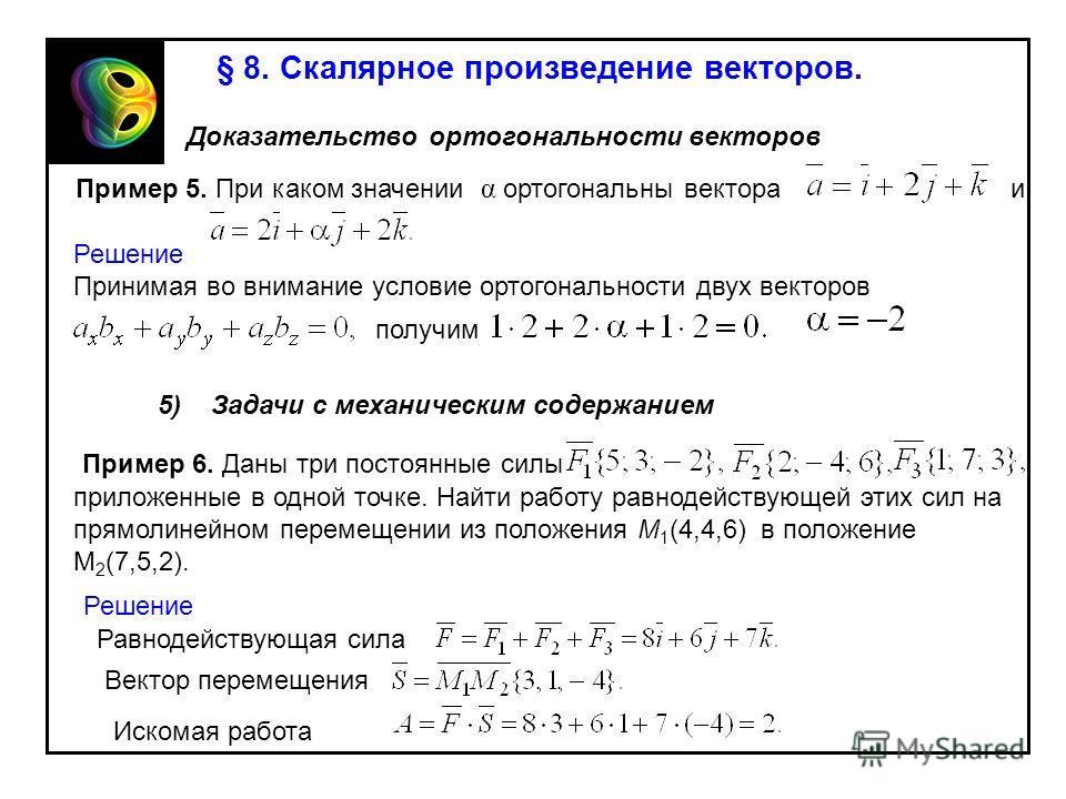 § 8. Скалярное произведение векторов. 4) Доказательство ортогональности векторов Пример 5. При каком значении α ортогональны вектора и Решение Принимая во внимание условие ортогональности двух векторов получим 5) Задачи с механическим содержанием При