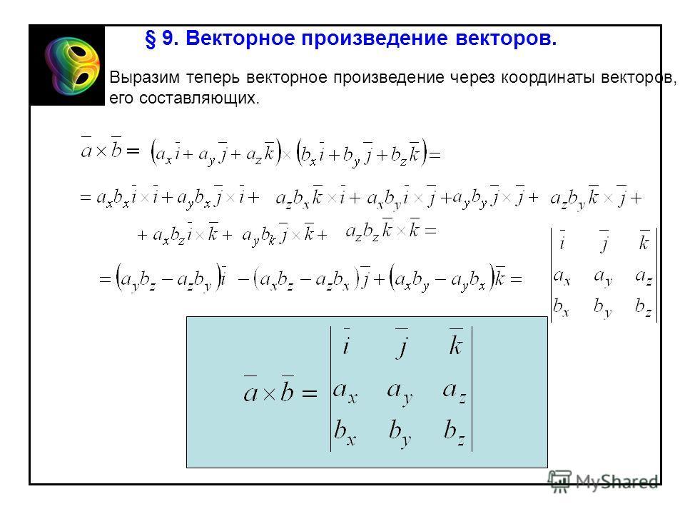 § 9. Векторное произведение векторов. Выразим теперь векторное произведение через координаты векторов, его составляющих.