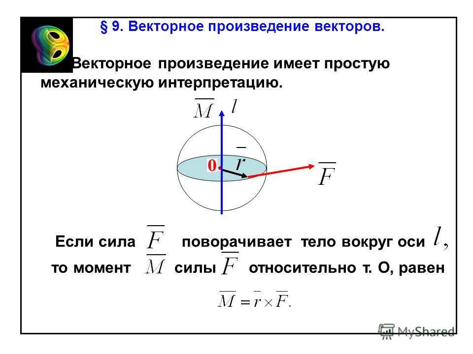§ 9. Векторное произведение векторов. Векторное произведение имеет простую механическую интерпретацию. Если силаповорачиваеттело вокруг оси то моментсилыотносительно т. О, равен