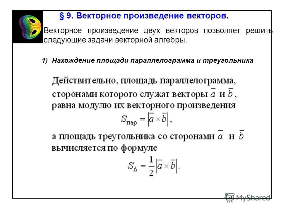 § 9. Векторное произведение векторов. Векторное произведение двух векторов позволяет решить следующие задачи векторной алгебры. 1) Нахождение площади параллелограмма и треугольника