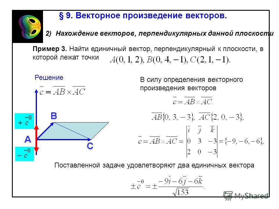 § 9. Векторное произведение векторов. 2) Нахождение векторов, перпендикулярных данной плоскости Пример 3. Найти единичный вектор, перпендикулярный к плоскости, в которой лежат точки Решение В силу определения векторного произведения векторов Поставле